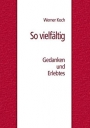 So vielfältig: Gedanken und Erlebtes - Werner  Koch